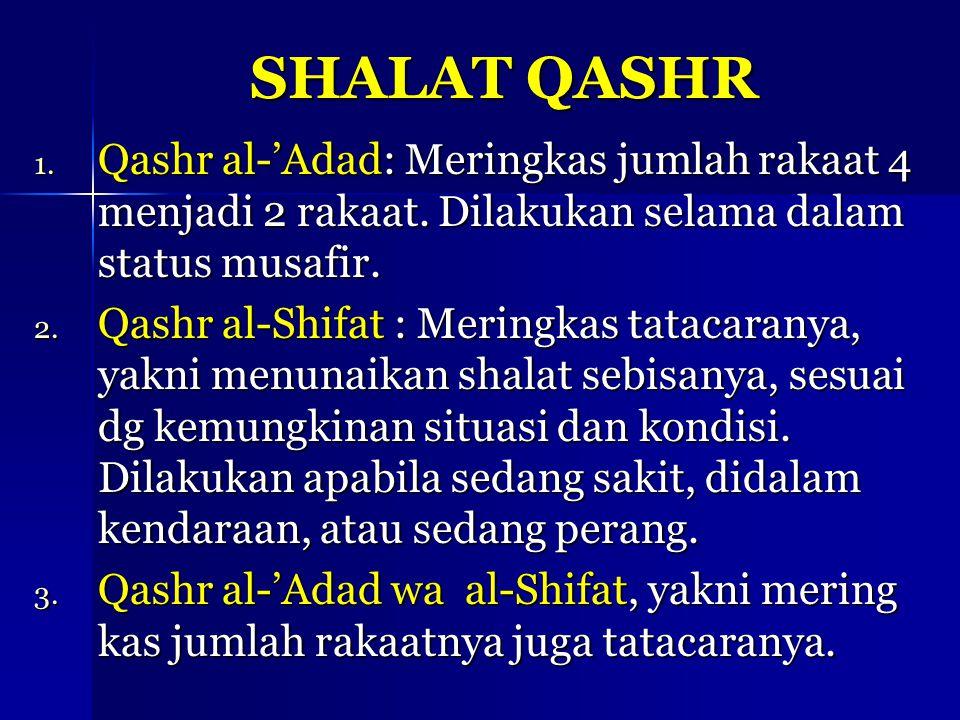 SHALAT QASHR 1. Qashr al-'Adad: Meringkas jumlah rakaat 4 menjadi 2 rakaat. Dilakukan selama dalam status musafir. 2. Qashr al-Shifat : Meringkas tata