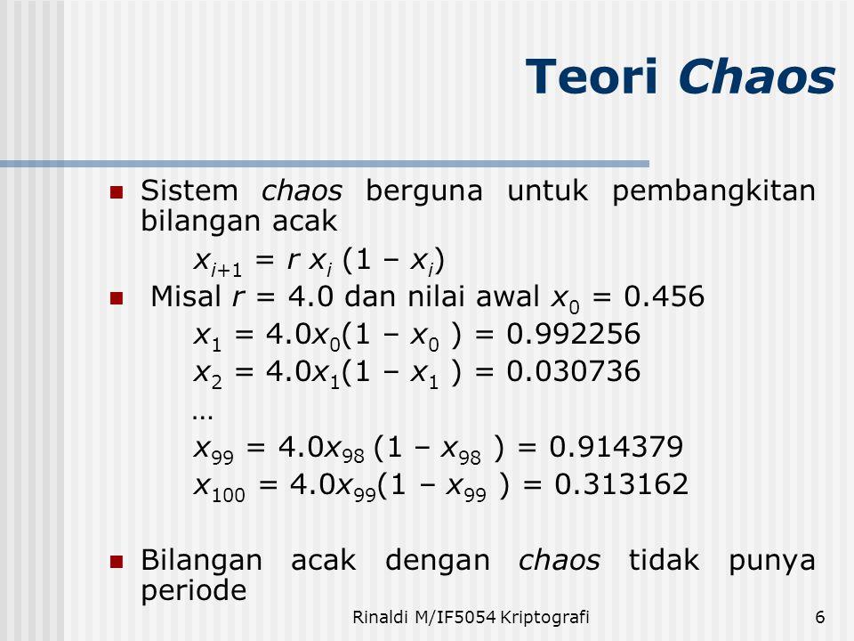 Rinaldi M/IF5054 Kriptografi6 Sistem chaos berguna untuk pembangkitan bilangan acak x i+1 = r x i (1 – x i ) Misal r = 4.0 dan nilai awal x 0 = 0.456 x 1 = 4.0x 0 (1 – x 0 ) = 0.992256 x 2 = 4.0x 1 (1 – x 1 ) = 0.030736 … x 99 = 4.0x 98 (1 – x 98 ) = 0.914379 x 100 = 4.0x 99 (1 – x 99 ) = 0.313162 Bilangan acak dengan chaos tidak punya periode Teori Chaos