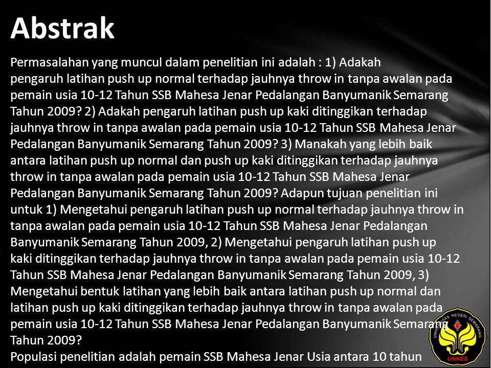 Abstrak Permasalahan yang muncul dalam penelitian ini adalah : 1) Adakah pengaruh latihan push up normal terhadap jauhnya throw in tanpa awalan pada pemain usia 10-12 Tahun SSB Mahesa Jenar Pedalangan Banyumanik Semarang Tahun 2009.