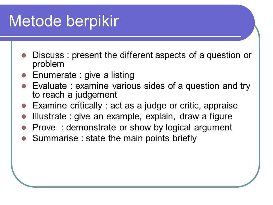 Metode berpikir Discuss : present the different aspects of a question or problem Enumerate : give a listing Evaluate : examine various sides of a question and try to reach a judgement Examine critically : act as a judge or critic, appraise Illustrate : give an example, explain, draw a figure Prove : demonstrate or show by logical argument Summarise : state the main points briefly