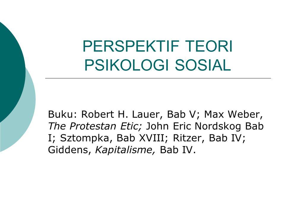PERSPEKTIF TEORI PSIKOLOGI SOSIAL Buku: Robert H. Lauer, Bab V; Max Weber, The Protestan Etic; John Eric Nordskog Bab I; Sztompka, Bab XVIII; Ritzer,