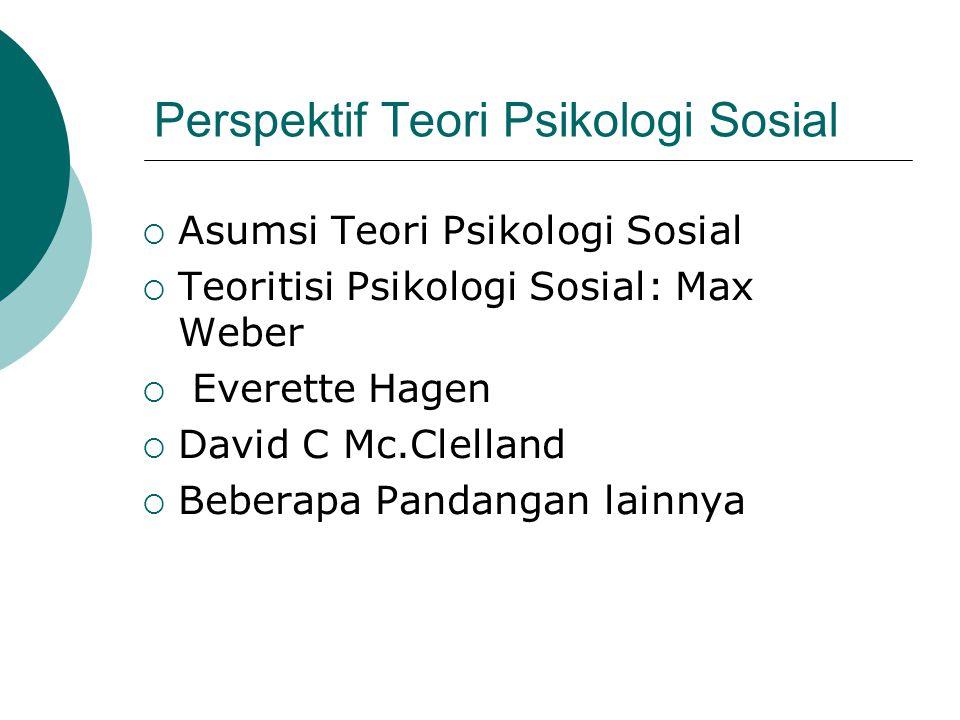 Perspektif Teori Psikologi Sosial  Asumsi Teori Psikologi Sosial  Teoritisi Psikologi Sosial: Max Weber  Everette Hagen  David C Mc.Clelland  Beb