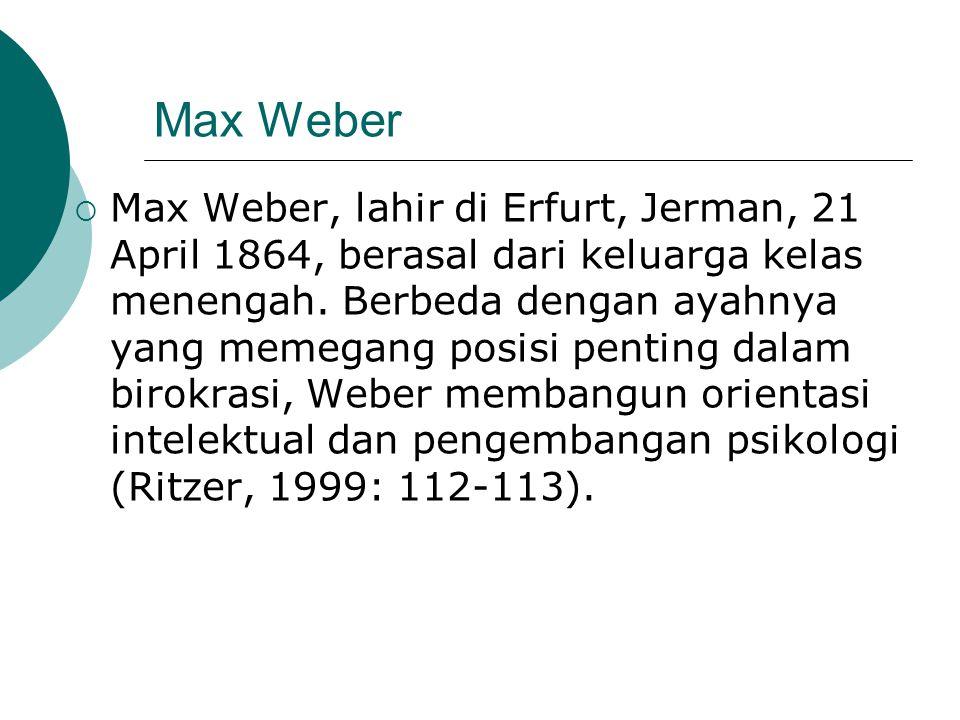 Max Weber  Max Weber, lahir di Erfurt, Jerman, 21 April 1864, berasal dari keluarga kelas menengah. Berbeda dengan ayahnya yang memegang posisi penti