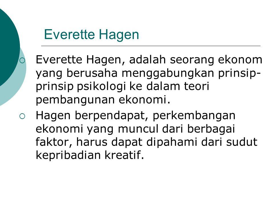 Everette Hagen  Everette Hagen, adalah seorang ekonom yang berusaha menggabungkan prinsip- prinsip psikologi ke dalam teori pembangunan ekonomi.  Ha