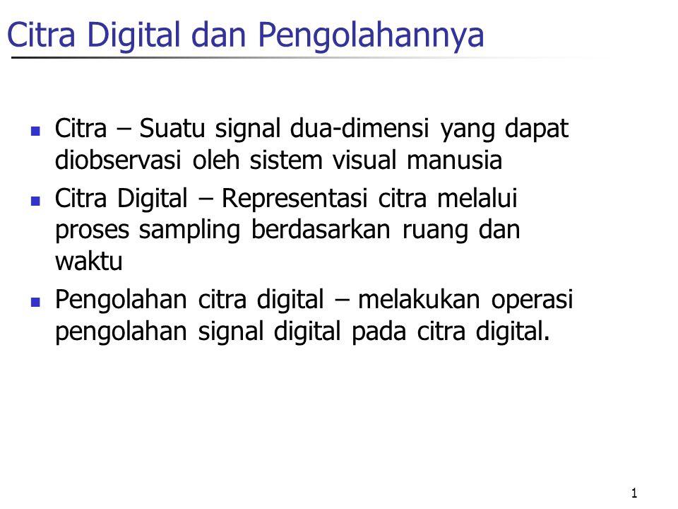 1 Citra Digital dan Pengolahannya Citra – Suatu signal dua-dimensi yang dapat diobservasi oleh sistem visual manusia Citra Digital – Representasi citra melalui proses sampling berdasarkan ruang dan waktu Pengolahan citra digital – melakukan operasi pengolahan signal digital pada citra digital.