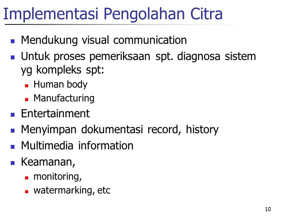 10 Implementasi Pengolahan Citra Mendukung visual communication Untuk proses pemeriksaan spt. diagnosa sistem yg kompleks spt: Human body Manufacturin