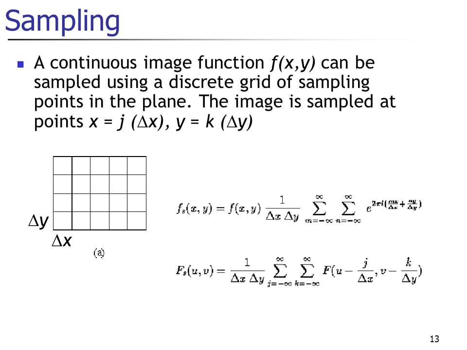 13 Sampling A continuous image function f(x,y) can be sampled using a discrete grid of sampling points in the plane.