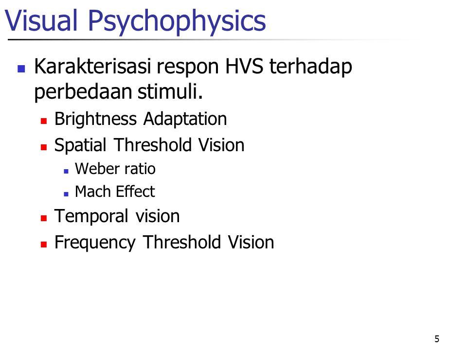 5 Visual Psychophysics Karakterisasi respon HVS terhadap perbedaan stimuli. Brightness Adaptation Spatial Threshold Vision Weber ratio Mach Effect Tem