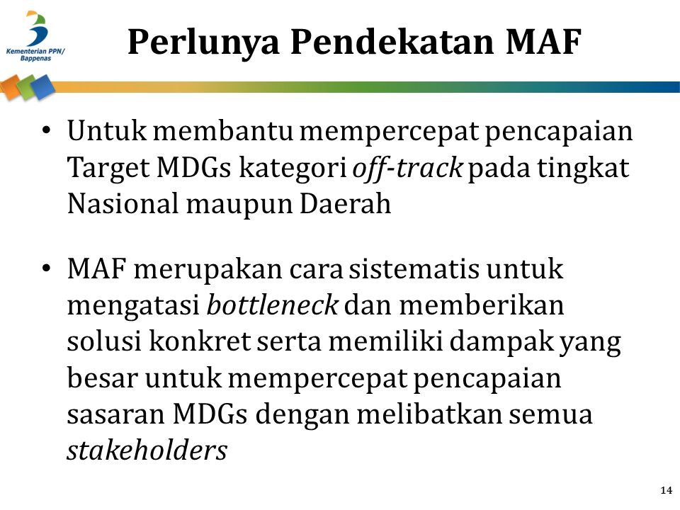 Untuk membantu mempercepat pencapaian Target MDGs kategori off-track pada tingkat Nasional maupun Daerah MAF merupakan cara sistematis untuk mengatasi