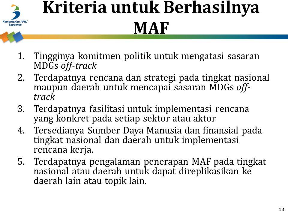 Kriteria untuk Berhasilnya MAF 1.Tingginya komitmen politik untuk mengatasi sasaran MDGs off-track 2.Terdapatnya rencana dan strategi pada tingkat nas