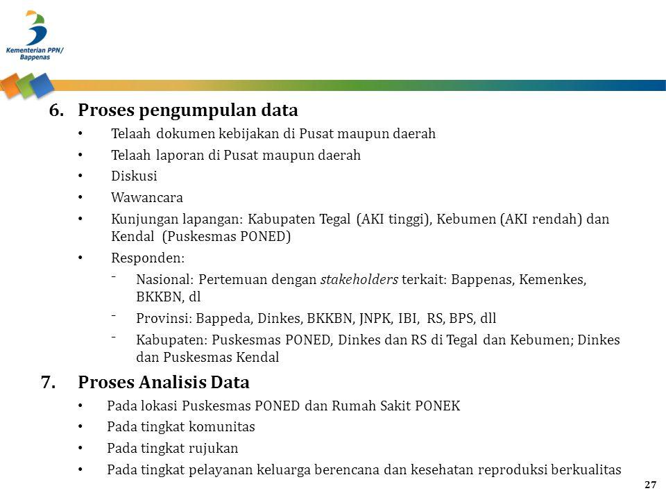 6.Proses pengumpulan data Telaah dokumen kebijakan di Pusat maupun daerah Telaah laporan di Pusat maupun daerah Diskusi Wawancara Kunjungan lapangan: