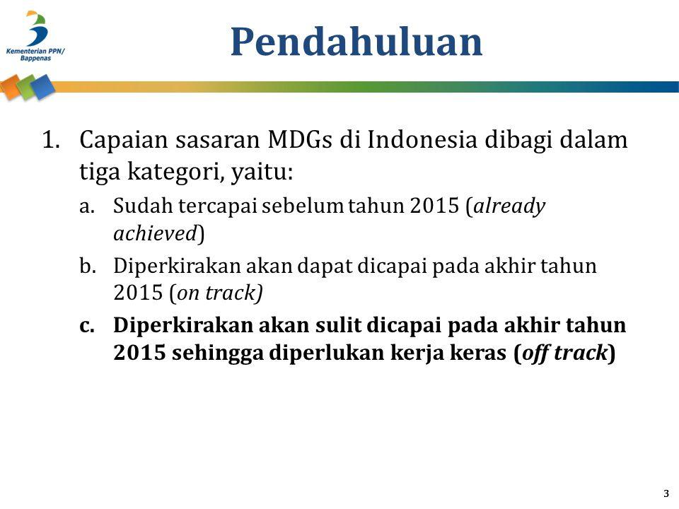 2.Sampai dengan tahun 2013 dari 63 indikator MDGs, pencapaiannya dapat dapat dikelompokan dalam 3 kategori: a.13 indikator sudah dicapai sebelum 2015 b.35 indikator diperkirakan dapat dicapai pada tahun 2015 c.15 indikator diperlukan kerja keras untuk mencapai sasaran tahun 2015 3.Lima belas indikator yang masih memerlukan kerja keras untuk mencapainya adalah: a.GOAL 1 : (i) Persentase penduduk yang hidup di bawah garis kemiskinan nasional; (ii) Proporsi penduduk dengan asupan kalori di bawah tingkat konsumsi minimum b.GOAL 4 : (iii) Angka Kematian Bayi (AKB) per 1000 kelahiran hidup; (iv) Angka Kematian Balita per 1000 kelahiran hidup c.GOAL 5 : (v) Angka Kematian Ibu per 100,000 kelahiran hidup 4