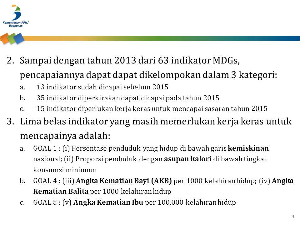 2.Sampai dengan tahun 2013 dari 63 indikator MDGs, pencapaiannya dapat dapat dikelompokan dalam 3 kategori: a.13 indikator sudah dicapai sebelum 2015