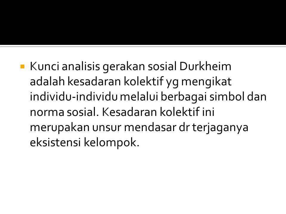  Kunci analisis gerakan sosial Durkheim adalah kesadaran kolektif yg mengikat individu-individu melalui berbagai simbol dan norma sosial. Kesadaran k