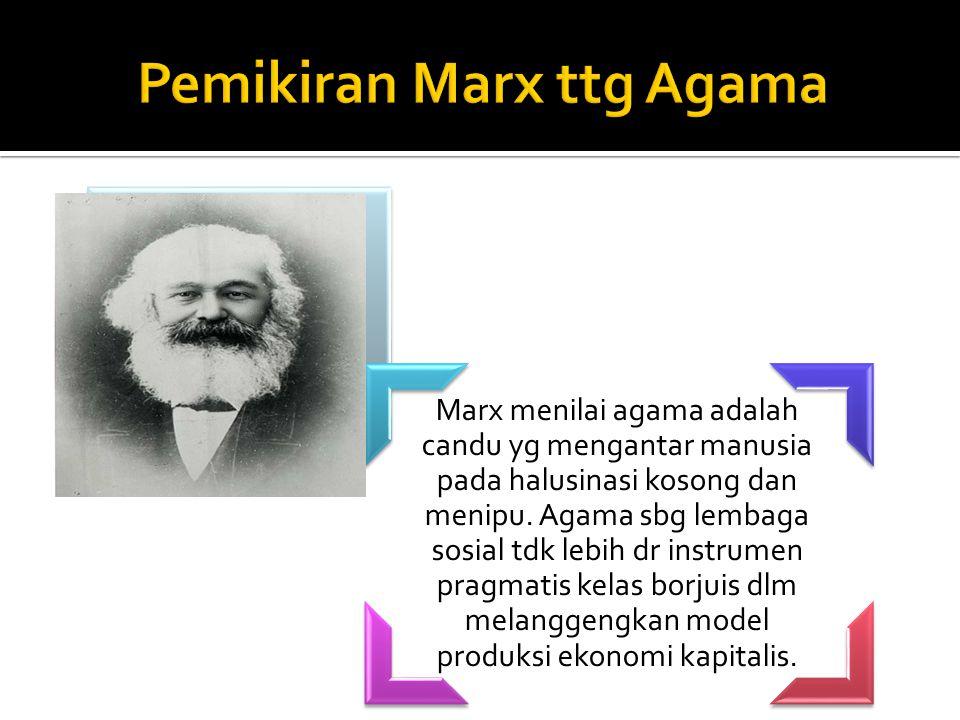 Marx menilai agama adalah candu yg mengantar manusia pada halusinasi kosong dan menipu. Agama sbg lembaga sosial tdk lebih dr instrumen pragmatis kela
