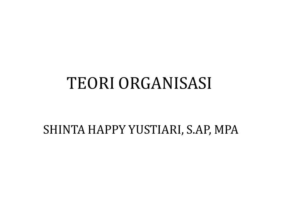 TEORI ORGANISASI SHINTA HAPPY YUSTIARI, S.AP, MPA
