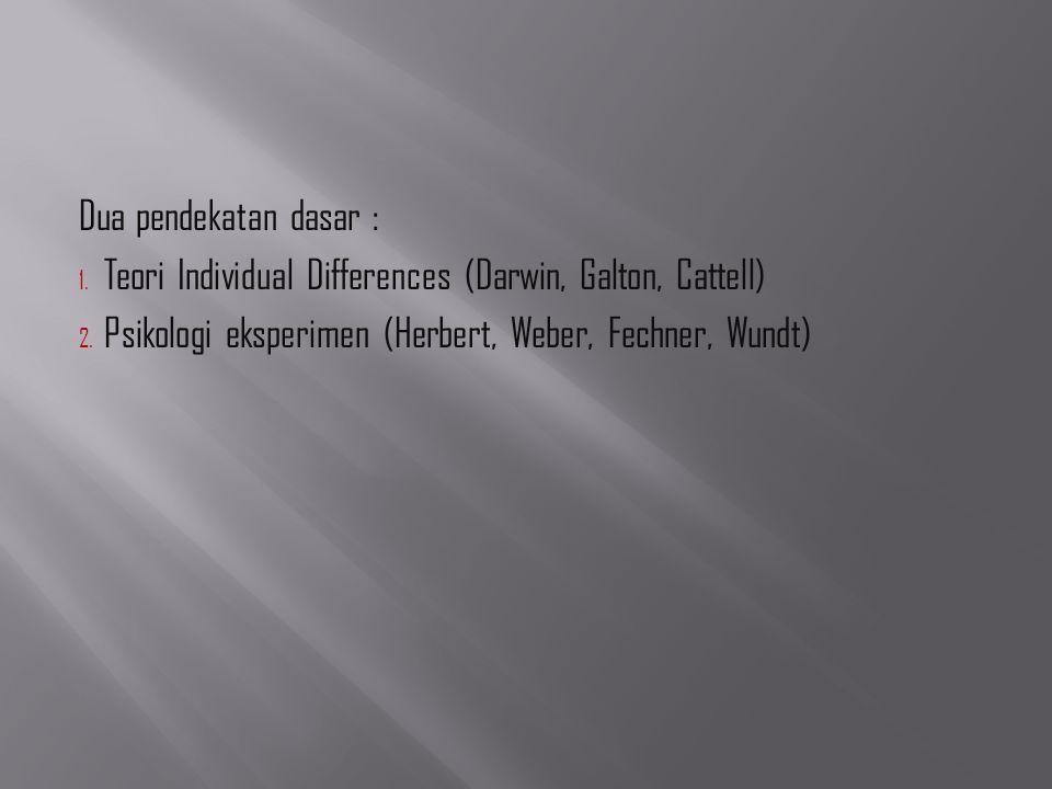 Dua pendekatan dasar : 1. Teori Individual Differences (Darwin, Galton, Cattell) 2. Psikologi eksperimen (Herbert, Weber, Fechner, Wundt)