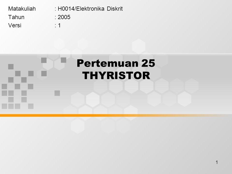 1 Pertemuan 25 THYRISTOR Matakuliah: H0014/Elektronika Diskrit Tahun: 2005 Versi: 1