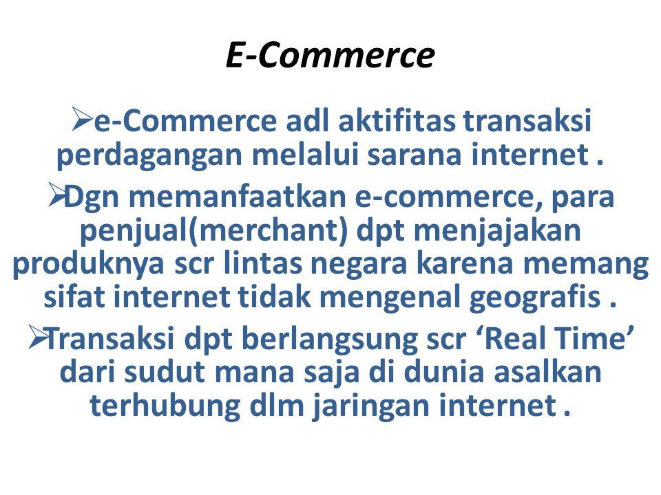E-Commerce  e-Commerce adl aktifitas transaksi perdagangan melalui sarana internet.  Dgn memanfaatkan e-commerce, para penjual(merchant) dpt menjaja