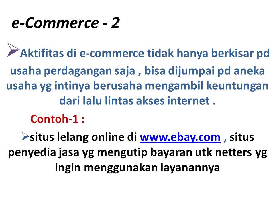 e-Commerce - 2  Aktifitas di e-commerce tidak hanya berkisar pd usaha perdagangan saja, bisa dijumpai pd aneka usaha yg intinya berusaha mengambil ke