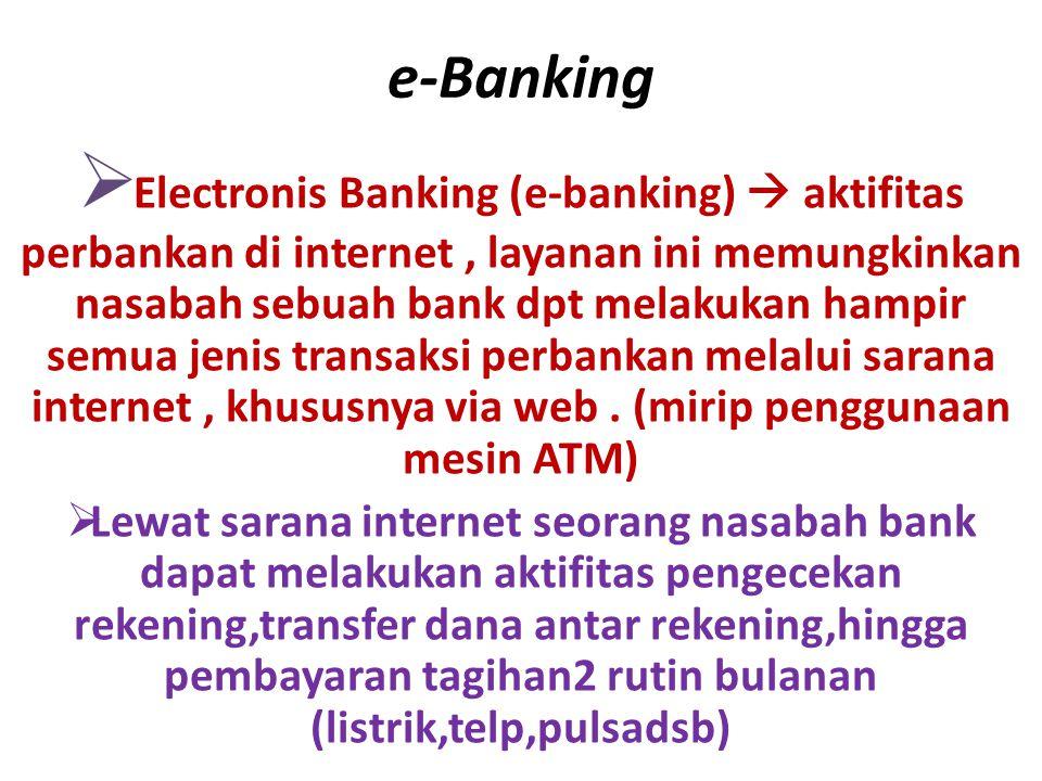 e-Banking  Electronis Banking (e-banking)  aktifitas perbankan di internet, layanan ini memungkinkan nasabah sebuah bank dpt melakukan hampir semua