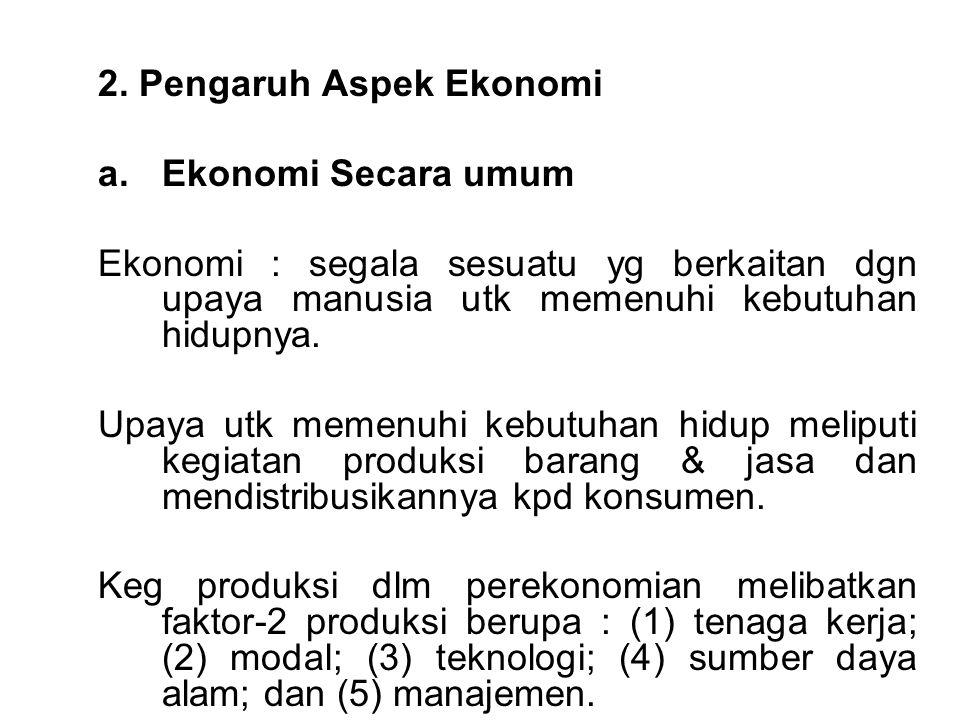 2. Pengaruh Aspek Ekonomi a.Ekonomi Secara umum Ekonomi : segala sesuatu yg berkaitan dgn upaya manusia utk memenuhi kebutuhan hidupnya. Upaya utk mem