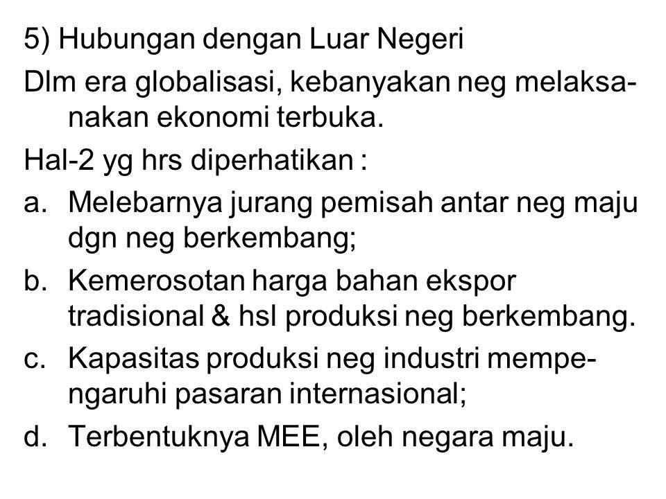 5) Hubungan dengan Luar Negeri Dlm era globalisasi, kebanyakan neg melaksa- nakan ekonomi terbuka. Hal-2 yg hrs diperhatikan : a.Melebarnya jurang pem