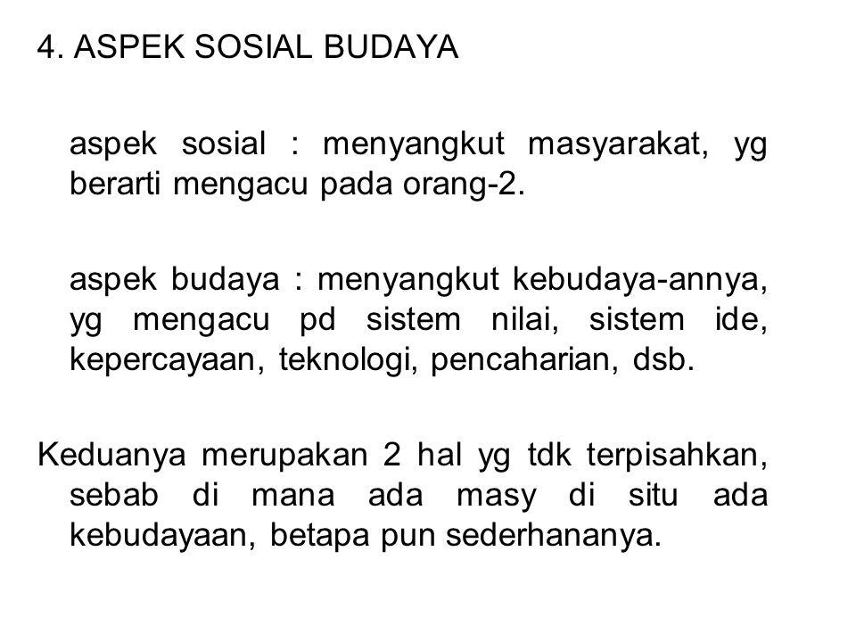 4. ASPEK SOSIAL BUDAYA aspek sosial : menyangkut masyarakat, yg berarti mengacu pada orang-2. aspek budaya : menyangkut kebudaya-annya, yg mengacu pd