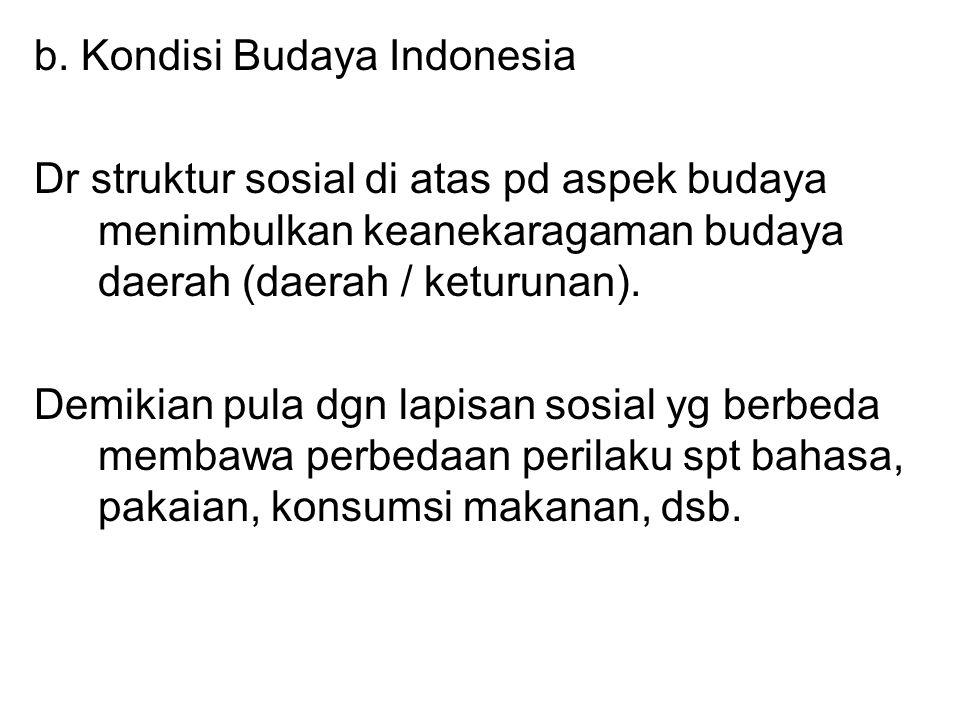 b. Kondisi Budaya Indonesia Dr struktur sosial di atas pd aspek budaya menimbulkan keanekaragaman budaya daerah (daerah / keturunan). Demikian pula dg