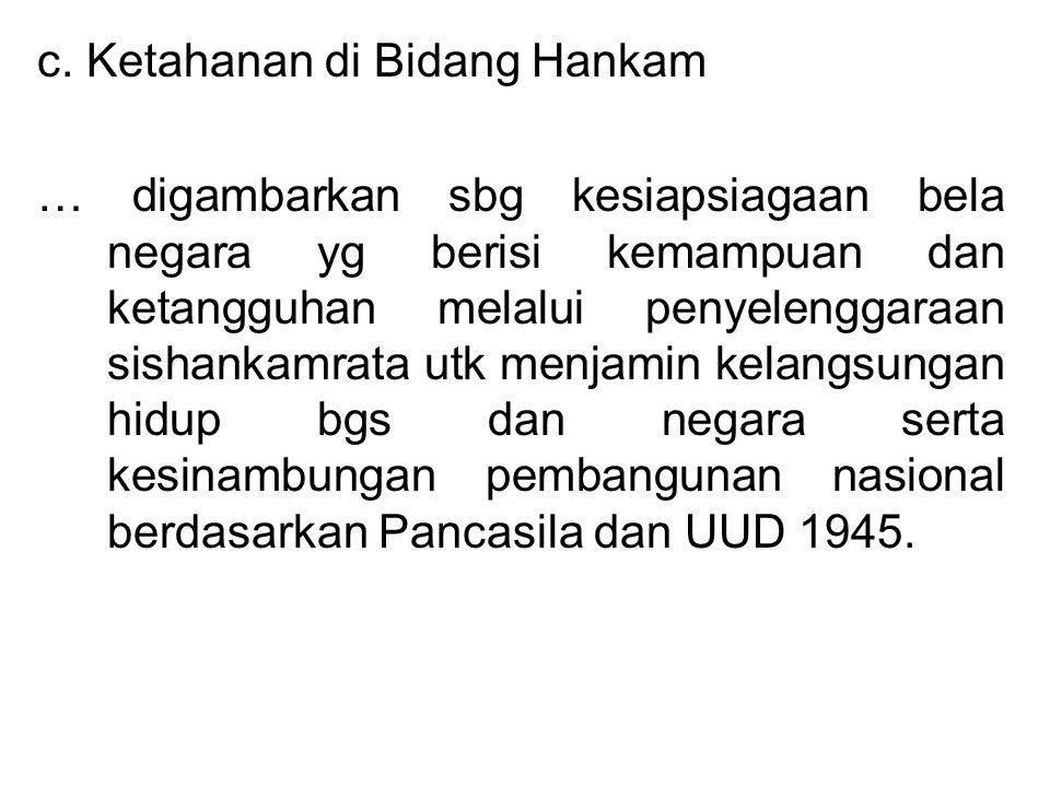 c. Ketahanan di Bidang Hankam … digambarkan sbg kesiapsiagaan bela negara yg berisi kemampuan dan ketangguhan melalui penyelenggaraan sishankamrata ut