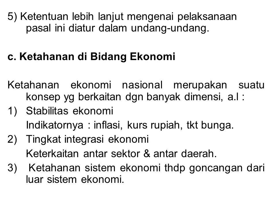5) Ketentuan lebih lanjut mengenai pelaksanaan pasal ini diatur dalam undang-undang. c. Ketahanan di Bidang Ekonomi Ketahanan ekonomi nasional merupak