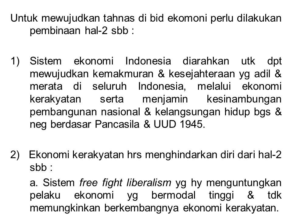 Untuk mewujudkan tahnas di bid ekomoni perlu dilakukan pembinaan hal-2 sbb : 1)Sistem ekonomi Indonesia diarahkan utk dpt mewujudkan kemakmuran & kesejahteraan yg adil & merata di seluruh Indonesia, melalui ekonomi kerakyatan serta menjamin kesinambungan pembangunan nasional & kelangsungan hidup bgs & neg berdasar Pancasila & UUD 1945.
