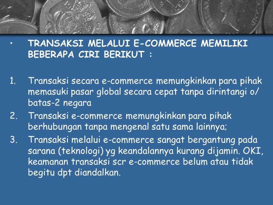KEUNTUNGAN DALAM TRANSAKSI E-COMMERCE : 1.Transaksi dapat menjadi lebih efektif dan cepat; 2.Transaksi dagang menjadi lebih efisien, produktif dan bersaing; 3.Mengurangi biaya administrasi; 4.Memperkecil masalah-2 sbg akibat perbedaan budaya, bahasa, dan praktik perdagangan 5.Lebih member kecepatan dan ketepatan kepada konsumen; 6.Meningkatkan pendistribusian logistik; 7.Memungkinkan perusahaan-2 kecil u/ menjual produknya scr global.