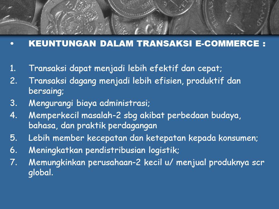 KEUNTUNGAN DALAM TRANSAKSI E-COMMERCE : 1.Transaksi dapat menjadi lebih efektif dan cepat; 2.Transaksi dagang menjadi lebih efisien, produktif dan ber