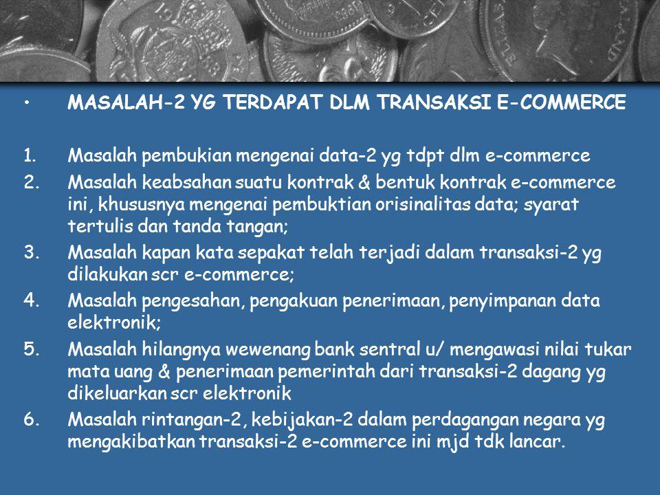 MASALAH-2 YG TERDAPAT DLM TRANSAKSI E-COMMERCE 1.Masalah pembukian mengenai data-2 yg tdpt dlm e-commerce 2.Masalah keabsahan suatu kontrak & bentuk kontrak e-commerce ini, khususnya mengenai pembuktian orisinalitas data; syarat tertulis dan tanda tangan; 3.Masalah kapan kata sepakat telah terjadi dalam transaksi-2 yg dilakukan scr e-commerce; 4.Masalah pengesahan, pengakuan penerimaan, penyimpanan data elektronik; 5.Masalah hilangnya wewenang bank sentral u/ mengawasi nilai tukar mata uang & penerimaan pemerintah dari transaksi-2 dagang yg dikeluarkan scr elektronik 6.Masalah rintangan-2, kebijakan-2 dalam perdagangan negara yg mengakibatkan transaksi-2 e-commerce ini mjd tdk lancar.