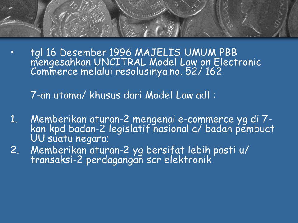 tgl 16 Desember 1996 MAJELIS UMUM PBB mengesahkan UNCITRAL Model Law on Electronic Commerce melalui resolusinya no. 52/ 162 7-an utama/ khusus dari Mo