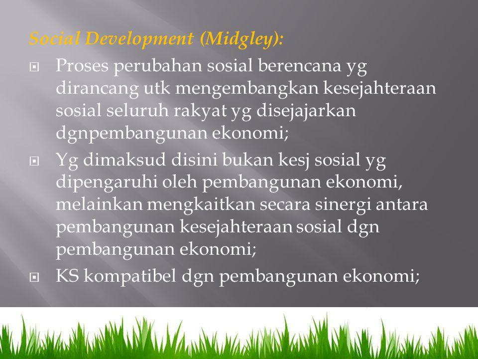 Social Development (Midgley):  Proses perubahan sosial berencana yg dirancang utk mengembangkan kesejahteraan sosial seluruh rakyat yg disejajarkan d