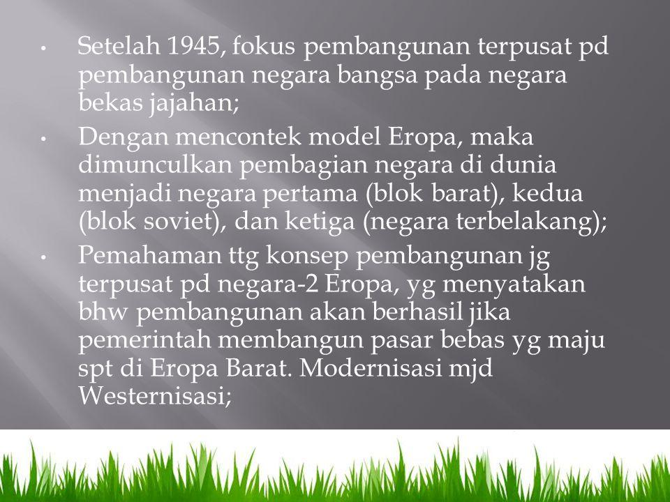 Setelah 1945, fokus pembangunan terpusat pd pembangunan negara bangsa pada negara bekas jajahan; Dengan mencontek model Eropa, maka dimunculkan pembag