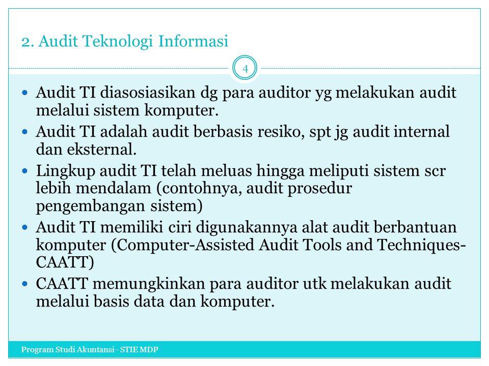 2. Audit Teknologi Informasi Audit TI diasosiasikan dg para auditor yg melakukan audit melalui sistem komputer. Audit TI adalah audit berbasis resiko,
