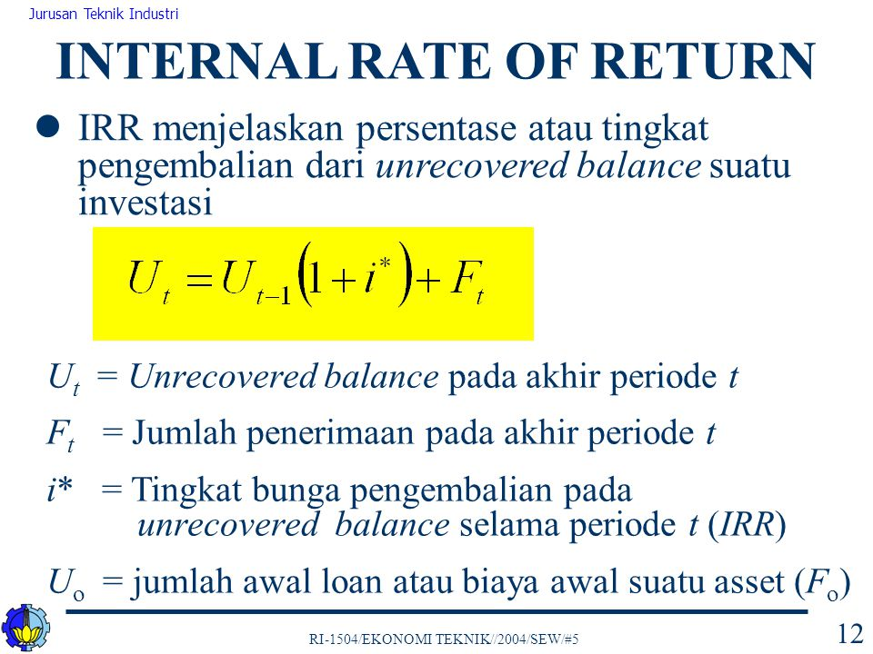 RI-1504/EKONOMI TEKNIK//2004/SEW/#5 Jurusan Teknik Industri 12 INTERNAL RATE OF RETURN U t = Unrecovered balance pada akhir periode t F t = Jumlah pen
