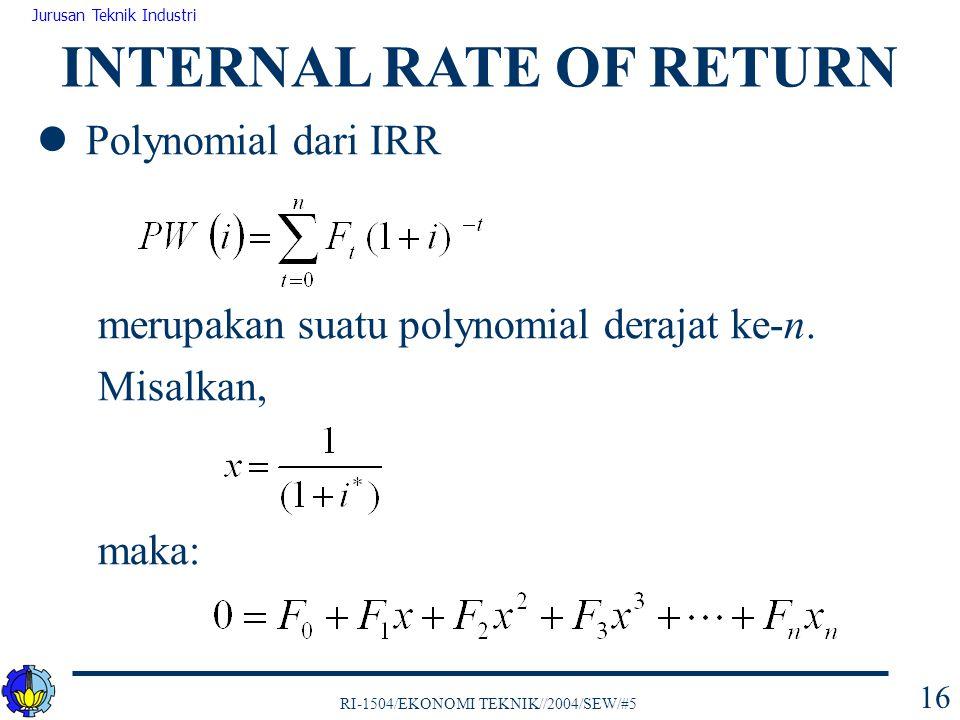 RI-1504/EKONOMI TEKNIK//2004/SEW/#5 Jurusan Teknik Industri 16 Polynomial dari IRR merupakan suatu polynomial derajat ke-n. Misalkan, maka: INTERNAL R