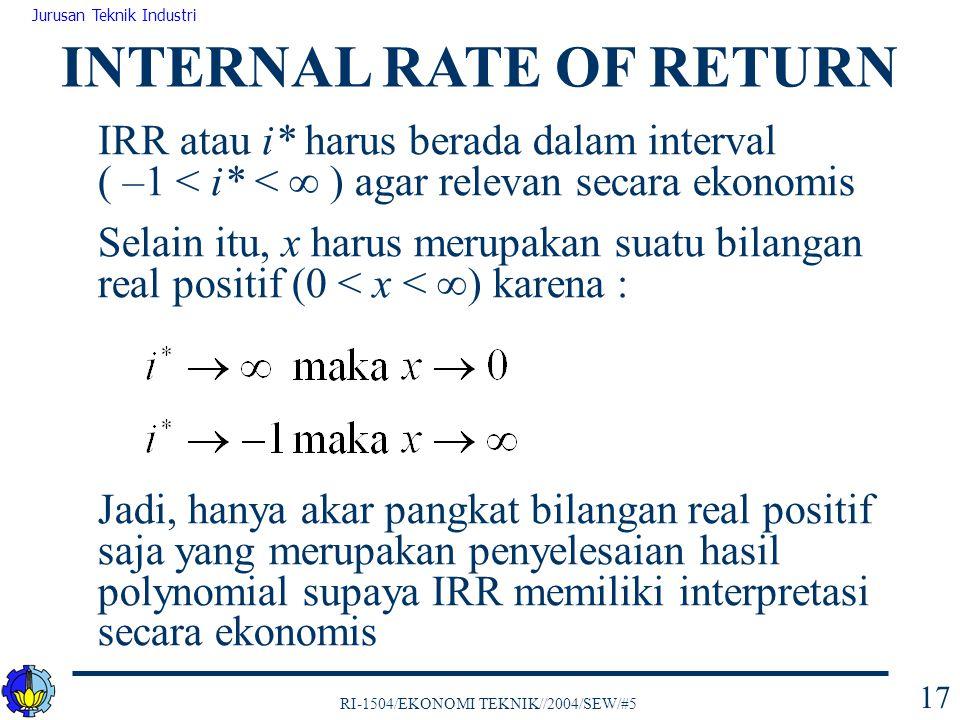 RI-1504/EKONOMI TEKNIK//2004/SEW/#5 Jurusan Teknik Industri 17 IRR atau i* harus berada dalam interval ( –1 < i* <  ) agar relevan secara ekonomis Se