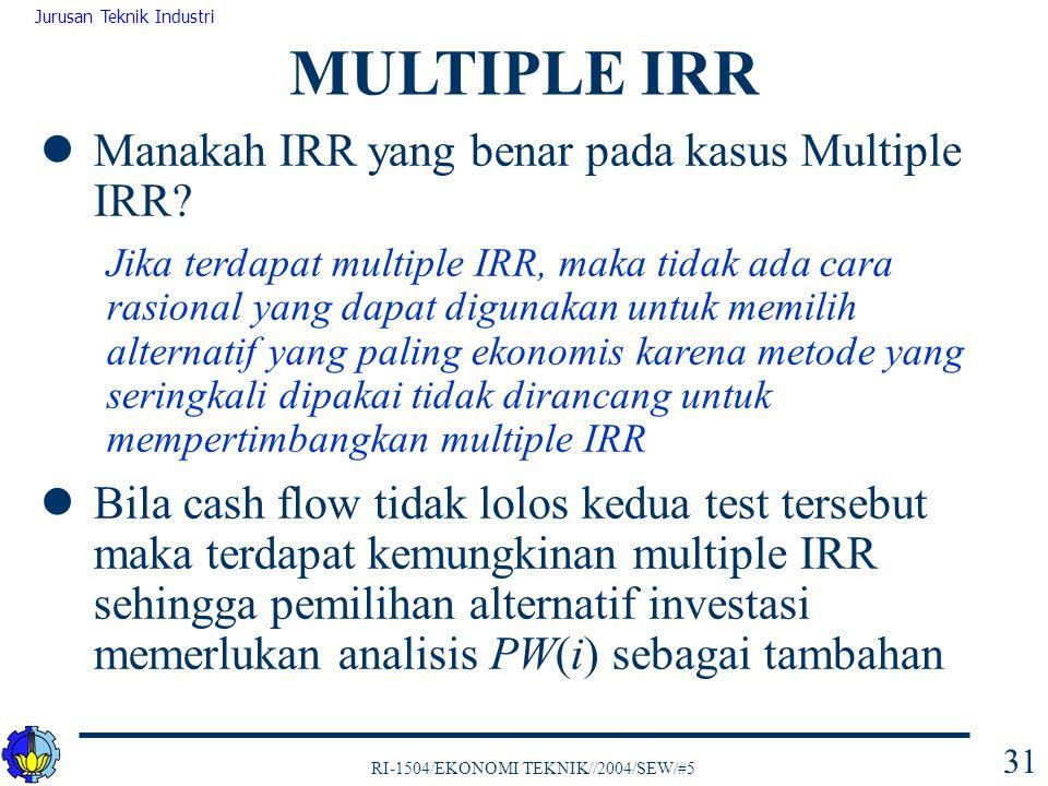 RI-1504/EKONOMI TEKNIK//2004/SEW/#5 Jurusan Teknik Industri 31 Manakah IRR yang benar pada kasus Multiple IRR? Jika terdapat multiple IRR, maka tidak