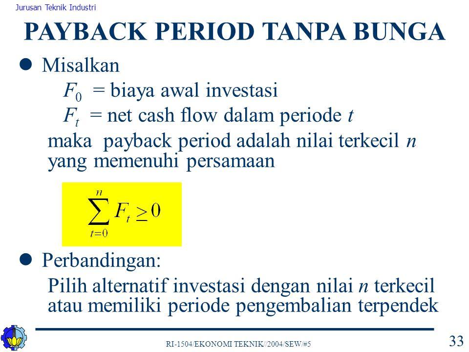 RI-1504/EKONOMI TEKNIK//2004/SEW/#5 Jurusan Teknik Industri 33 Misalkan F 0 = biaya awal investasi F t = net cash flow dalam periode t maka payback pe