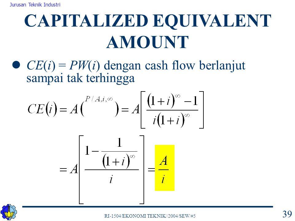 RI-1504/EKONOMI TEKNIK//2004/SEW/#5 Jurusan Teknik Industri 39 CE(i) = PW(i) dengan cash flow berlanjut sampai tak terhingga CAPITALIZED EQUIVALENT AM