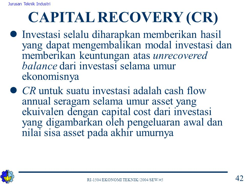 RI-1504/EKONOMI TEKNIK//2004/SEW/#5 Jurusan Teknik Industri 42 Investasi selalu diharapkan memberikan hasil yang dapat mengembalikan modal investasi d