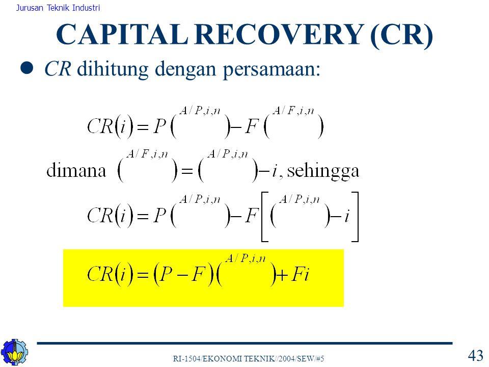 RI-1504/EKONOMI TEKNIK//2004/SEW/#5 Jurusan Teknik Industri 43 CR dihitung dengan persamaan: CAPITAL RECOVERY (CR)