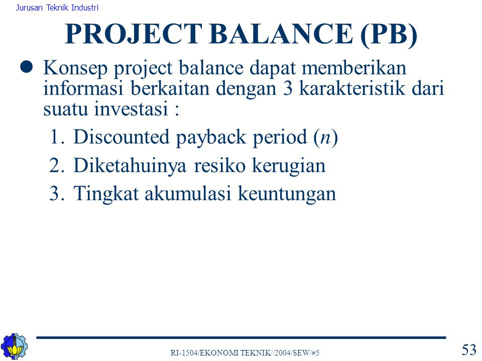 RI-1504/EKONOMI TEKNIK//2004/SEW/#5 Jurusan Teknik Industri 53 Konsep project balance dapat memberikan informasi berkaitan dengan 3 karakteristik dari