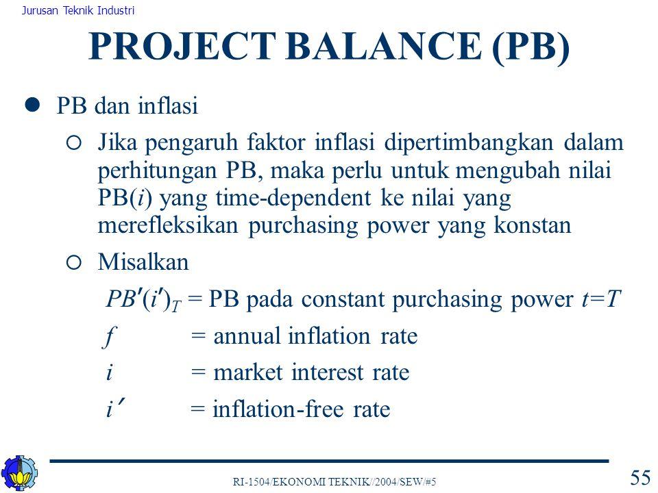 RI-1504/EKONOMI TEKNIK//2004/SEW/#5 Jurusan Teknik Industri 55 PROJECT BALANCE (PB) PB dan inflasi  Jika pengaruh faktor inflasi dipertimbangkan dala