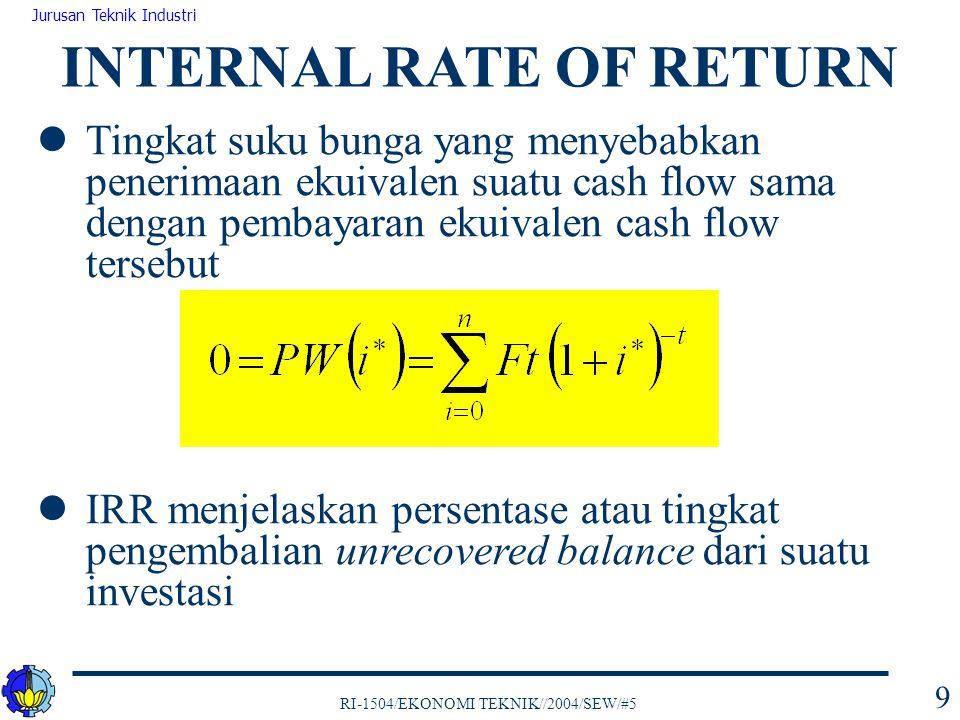 RI-1504/EKONOMI TEKNIK//2004/SEW/#5 Jurusan Teknik Industri 10 Contoh: hitung IRR untuk cash flow berikut: INTERNAL RATE OF RETURN End of Year tCash flow F t 0-$1,000 1 -800 2 500 3 4 5 1200